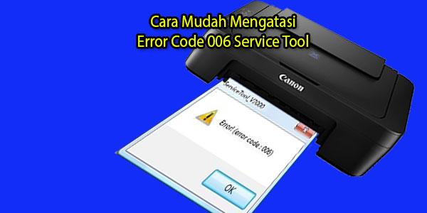 Cara Mudah Mengatasi Error Code 006 Service Tool