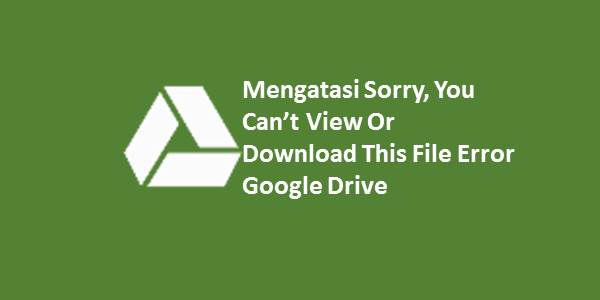 Mengatasi Sorry, You Can't View Or Download This File Error Google Drive