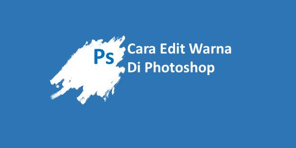 Cara Edit Warna Di Photoshop Terbaru