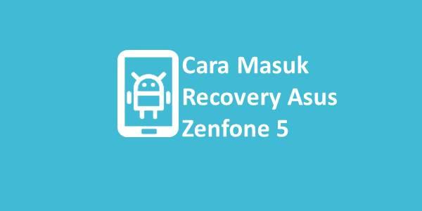 Cara Masuk Recovery Asus Zenfone 5
