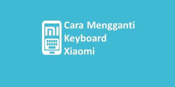 Cara Mengganti Keyboard Xiaomi