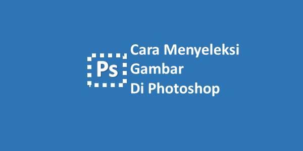 Cara Menyeleksi Gambar Di Photoshop